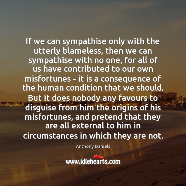 If we can sympathise only with the utterly blameless, then we can Anthony Daniels Picture Quote