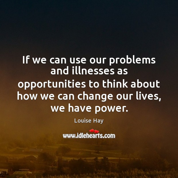 If we can use our problems and illnesses as opportunities to think Louise Hay Picture Quote