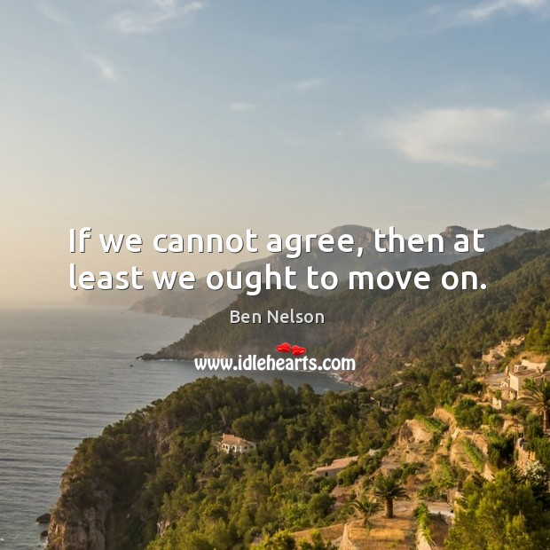 If we cannot agree, then at least we ought to move on. Ben Nelson Picture Quote