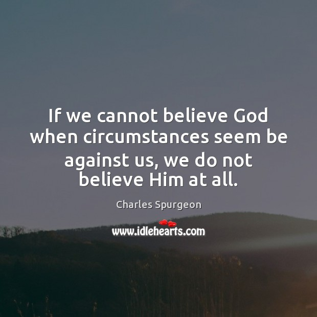 If we cannot believe God when circumstances seem be against us, we Image