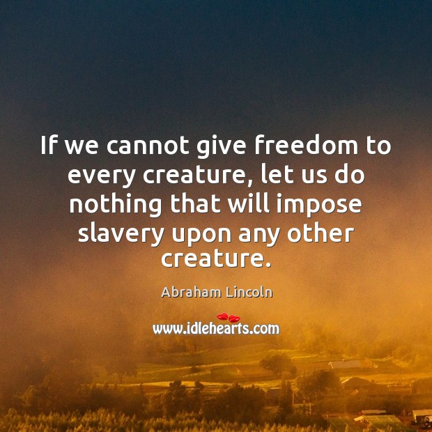 Image, If we cannot give freedom to every creature, let us do nothing
