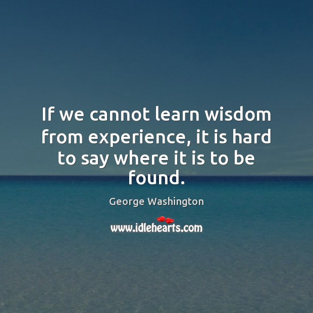 If we cannot learn wisdom from experience, it is hard to say where it is to be found. Image