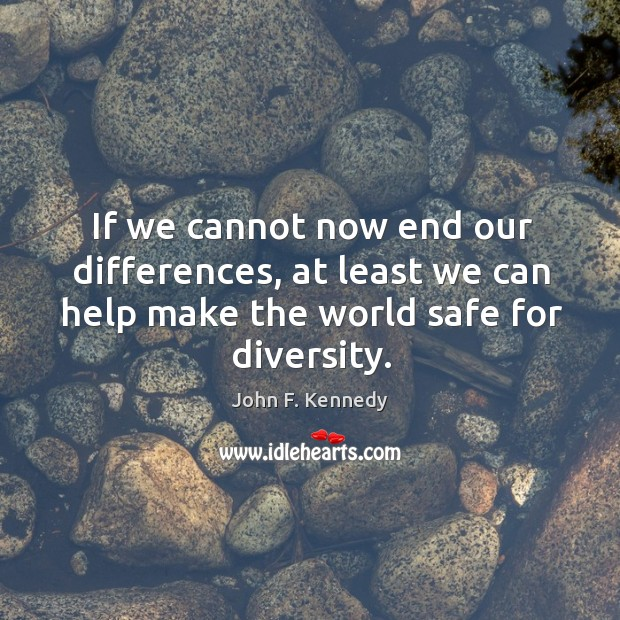 Image, If we cannot now end our differences, at least we can help make the world safe for diversity.