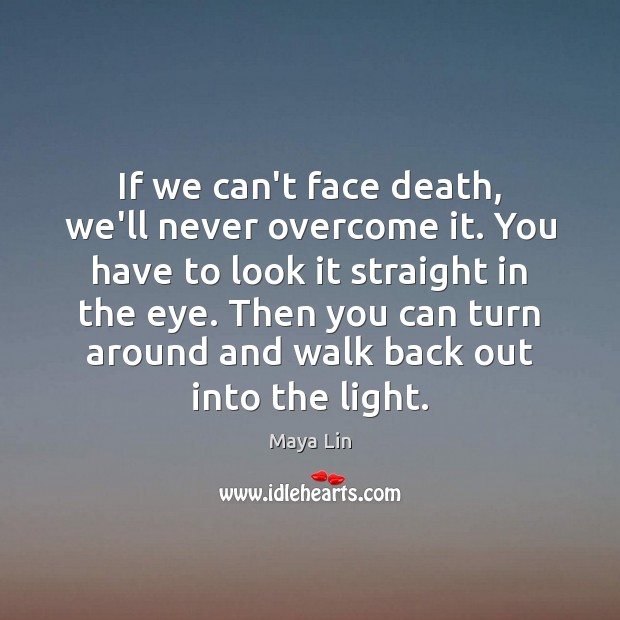 If we can't face death, we'll never overcome it. You have to Maya Lin Picture Quote