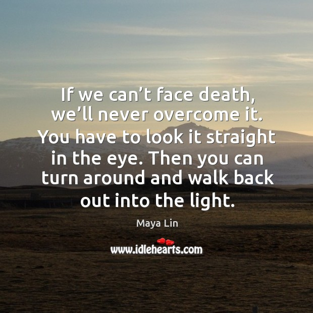 If we can't face death, we'll never overcome it. Image