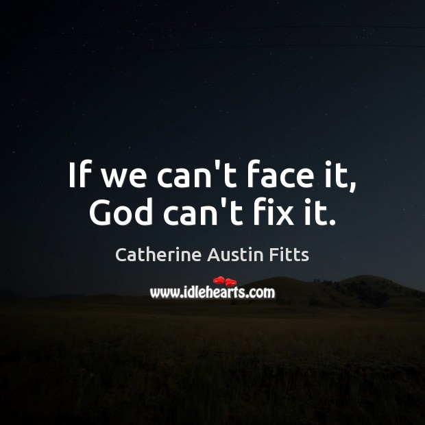 If we can't face it, God can't fix it. Catherine Austin Fitts Picture Quote