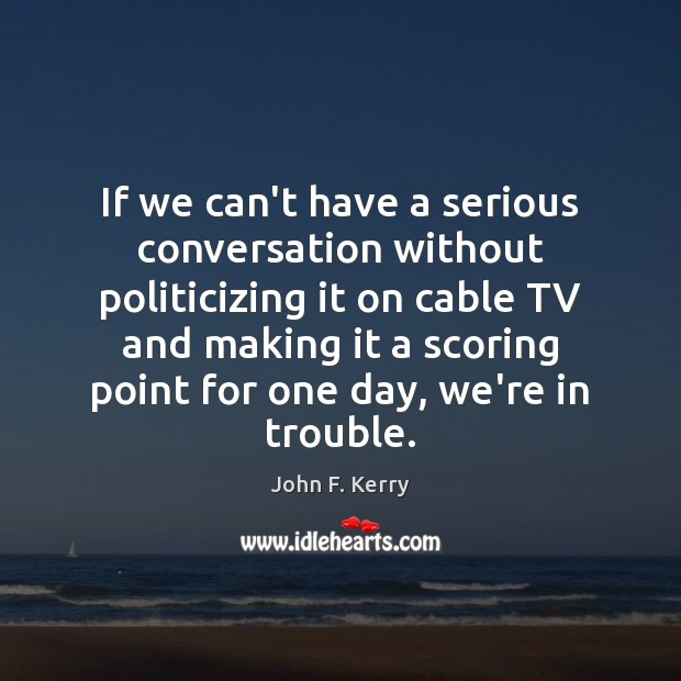 If we can't have a serious conversation without politicizing it on cable John F. Kerry Picture Quote
