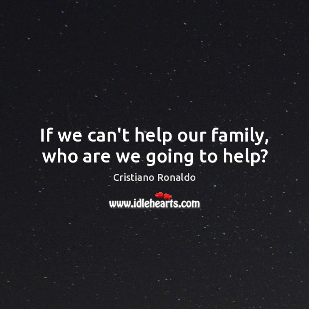 If we can't help our family, who are we going to help? Cristiano Ronaldo Picture Quote