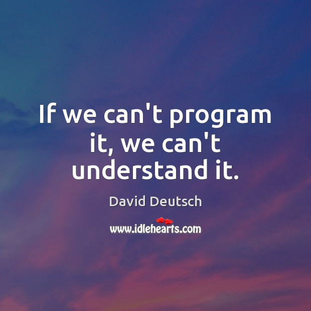 If we can't program it, we can't understand it. David Deutsch Picture Quote