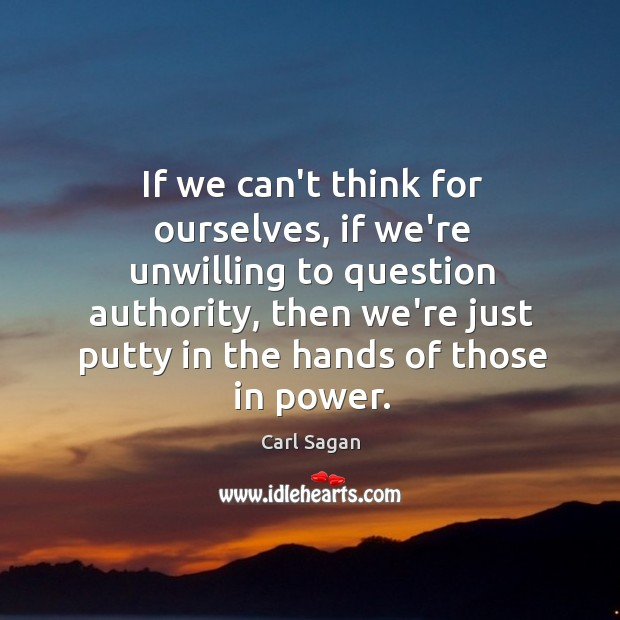 Image, If we can't think for ourselves, if we're unwilling to question authority,