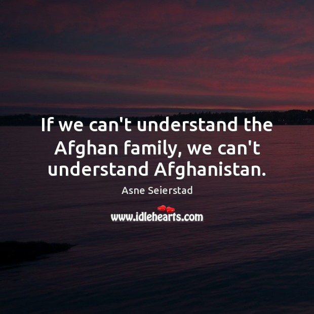 Image, If we can't understand the Afghan family, we can't understand Afghanistan.