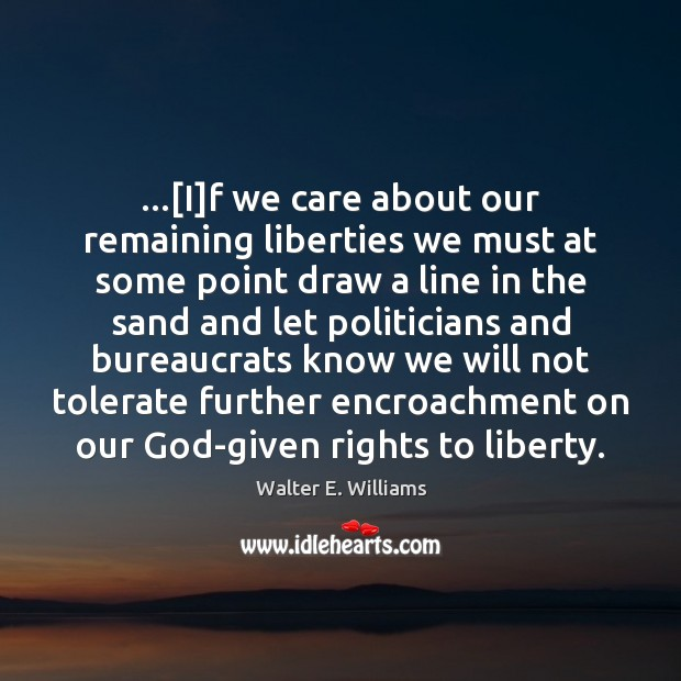 …[I]f we care about our remaining liberties we must at some Walter E. Williams Picture Quote
