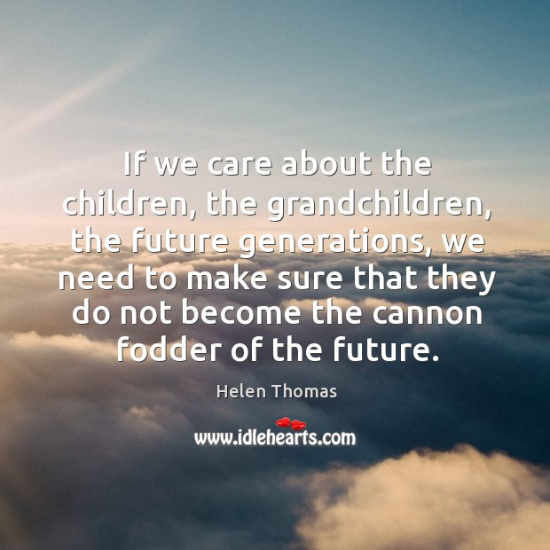 If we care about the children, the grandchildren, the future generations Helen Thomas Picture Quote
