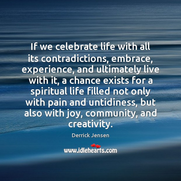 Image, If we celebrate life with all its contradictions, embrace, experience, and ultimately