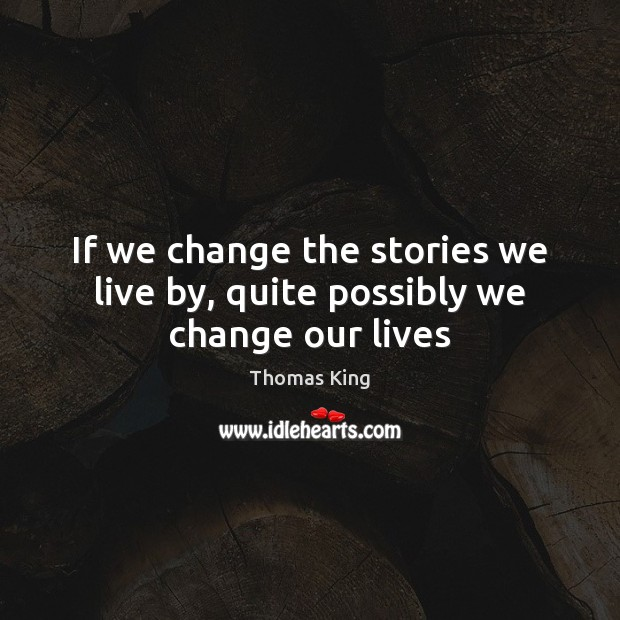 If we change the stories we live by, quite possibly we change our lives Image