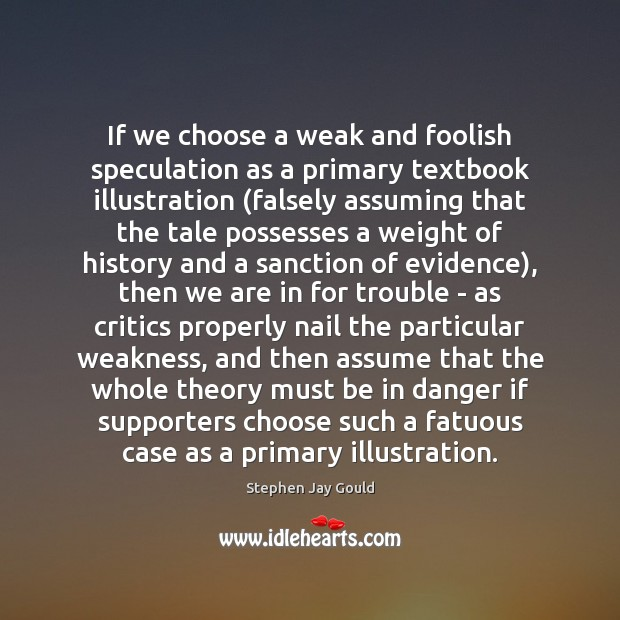 If we choose a weak and foolish speculation as a primary textbook Stephen Jay Gould Picture Quote