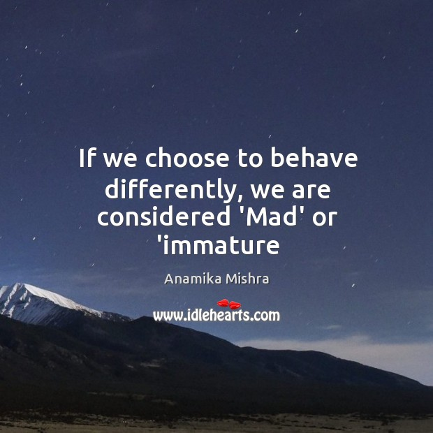 Image, If we choose to behave differently, we are considered 'Mad' or 'immature