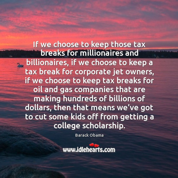 If we choose to keep those tax breaks for millionaires and billionaires, if we choose to Image