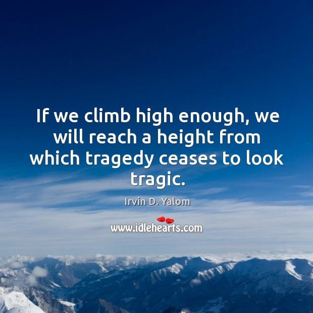 If we climb high enough, we will reach a height from which tragedy ceases to look tragic. Image