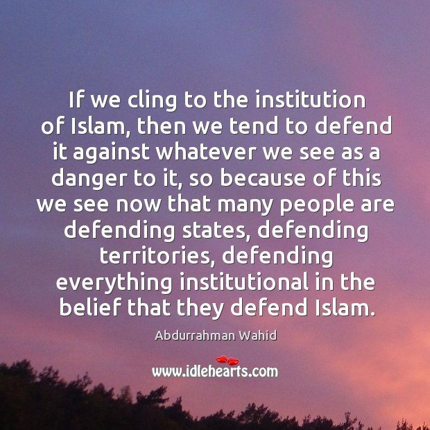 Image, If we cling to the institution of islam, then we tend to defend it against whatever