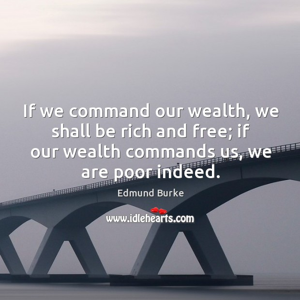 Image, If we command our wealth, we shall be rich and free; if our wealth commands us, we are poor indeed.