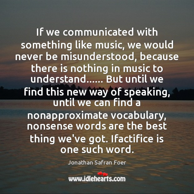 If we communicated with something like music, we would never be misunderstood, Jonathan Safran Foer Picture Quote