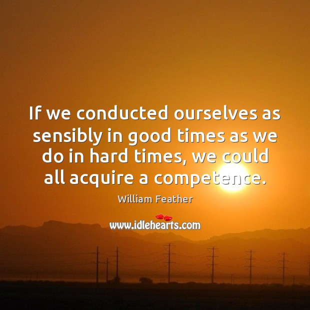 If we conducted ourselves as sensibly in good times as we do William Feather Picture Quote