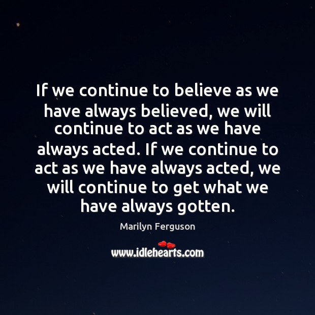 If we continue to believe as we have always believed, we will Image