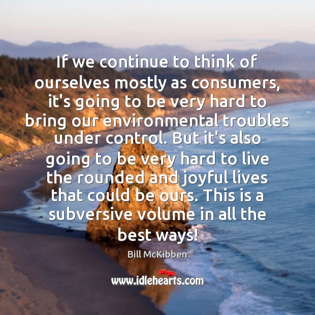If we continue to think of ourselves mostly as consumers, it's going Bill McKibben Picture Quote