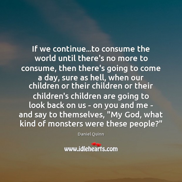 If we continue…to consume the world until there's no more to Daniel Quinn Picture Quote
