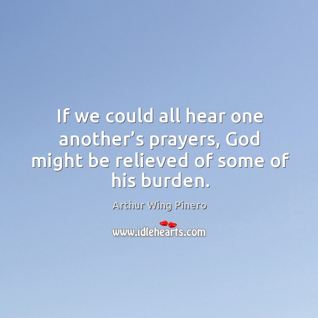If we could all hear one another's prayers, God might be relieved of some of his burden. Image