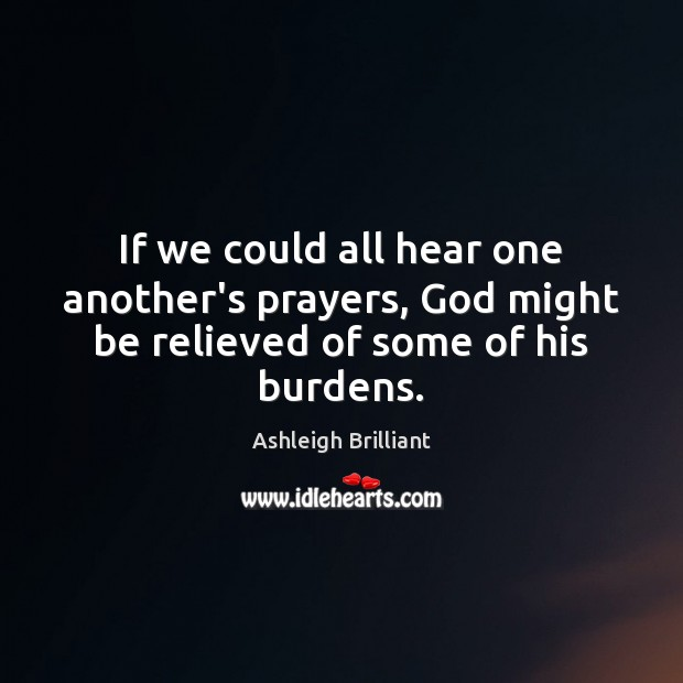 Image, If we could all hear one another's prayers, God might be relieved of some of his burdens.