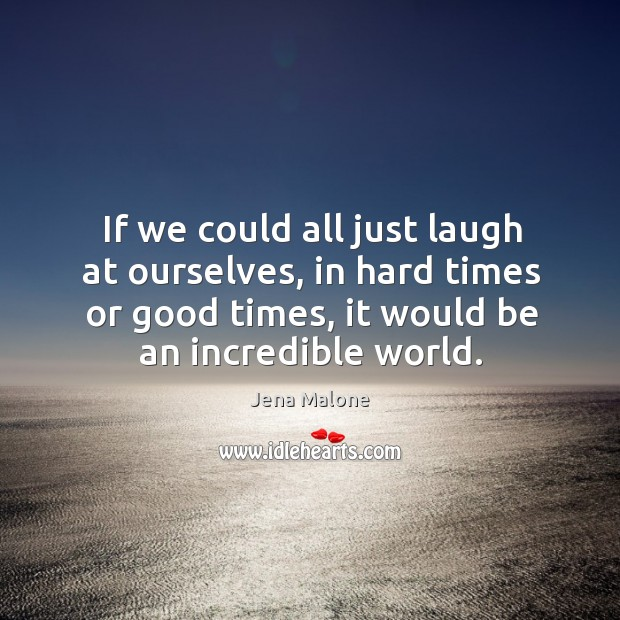 If we could all just laugh at ourselves, in hard times or good times, it would be an incredible world. Jena Malone Picture Quote