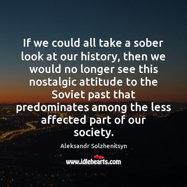 If we could all take a sober look at our history, then Aleksandr Solzhenitsyn Picture Quote