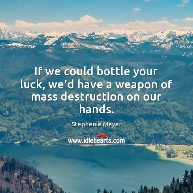 If we could bottle your luck, we'd have a weapon of mass destruction on our hands. Stephenie Meyer Picture Quote