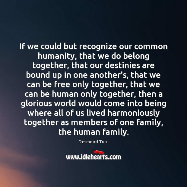 If we could but recognize our common humanity, that we do belong Desmond Tutu Picture Quote