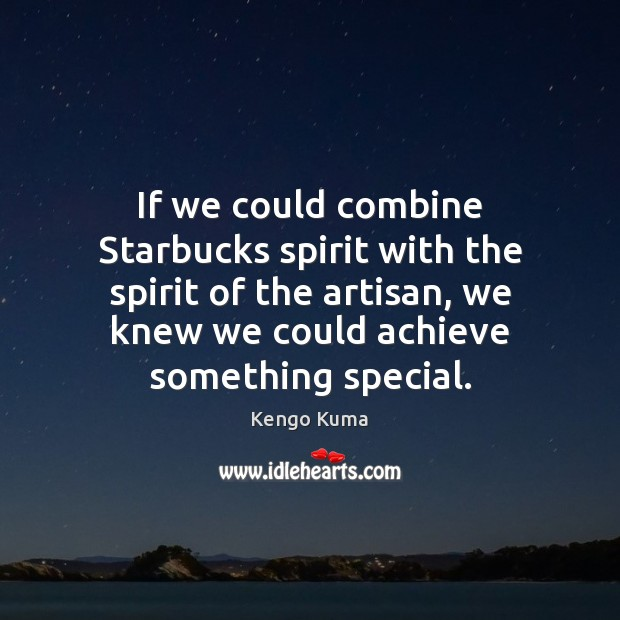 Image, If we could combine Starbucks spirit with the spirit of the artisan,