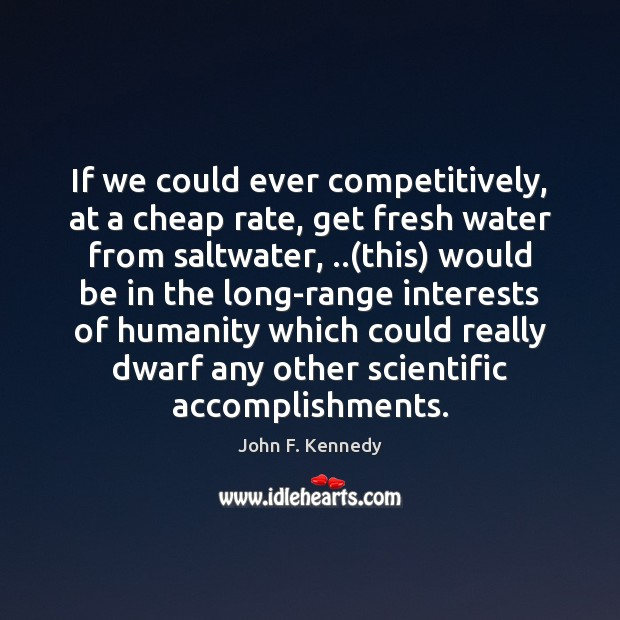 If we could ever competitively, at a cheap rate, get fresh water Image