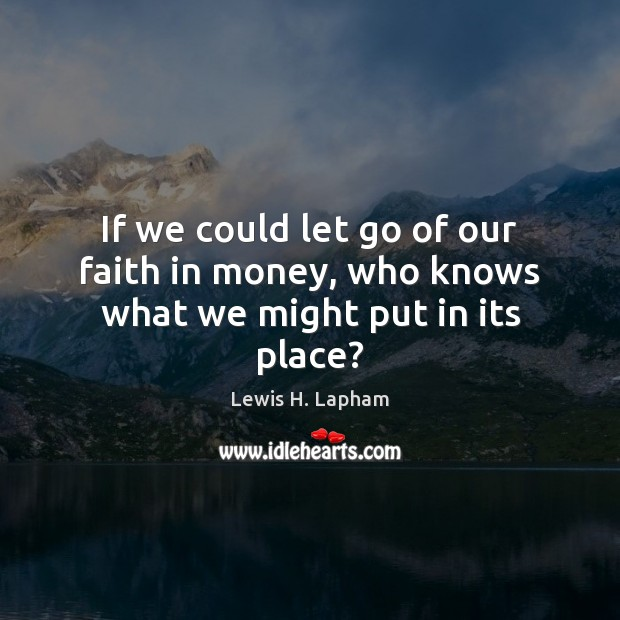 If we could let go of our faith in money, who knows what we might put in its place? Let Go Quotes Image