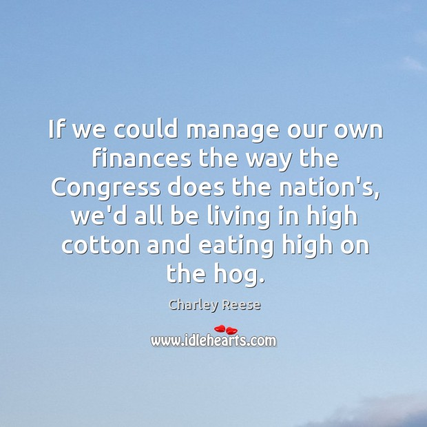 If we could manage our own finances the way the Congress does Charley Reese Picture Quote