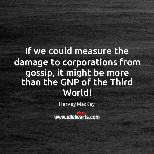 If we could measure the damage to corporations from gossip, it might Harvey MacKay Picture Quote