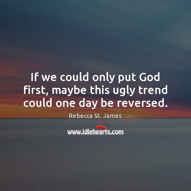 If we could only put God first, maybe this ugly trend could one day be reversed. Rebecca St. James Picture Quote