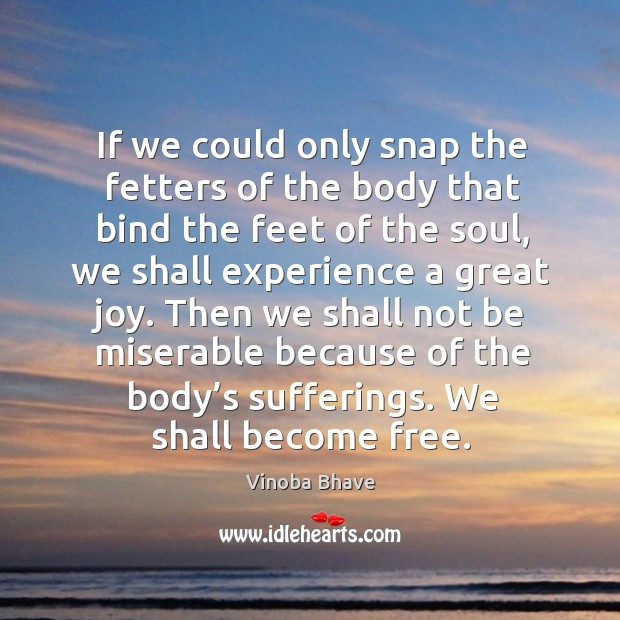 If we could only snap the fetters of the body that bind the feet of the soul, we shall experience a great joy. Image