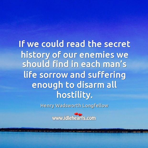 If we could read the secret history of our enemies we should find in each man's Image