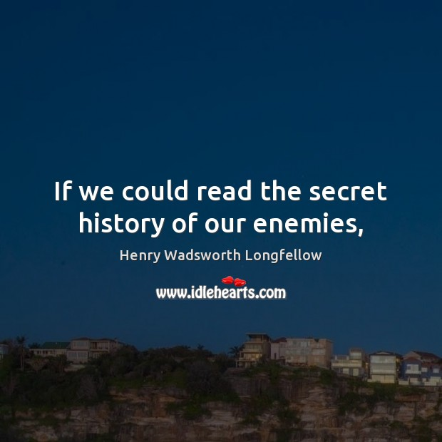 Image, If we could read the secret history of our enemies,