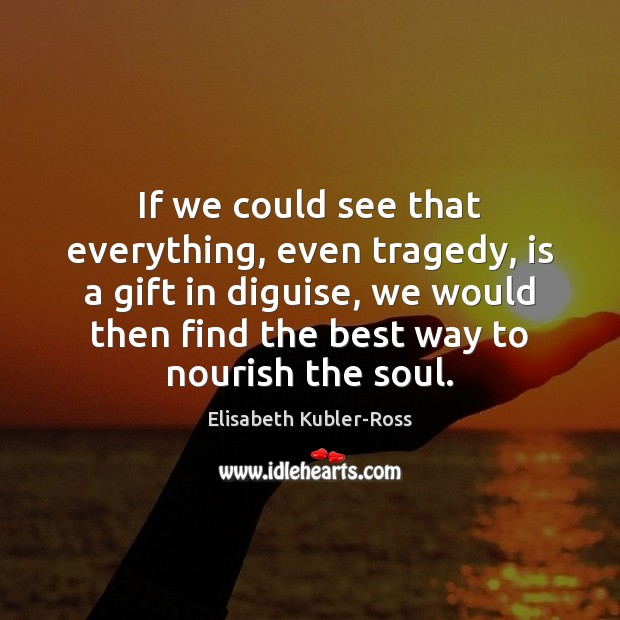 If we could see that everything, even tragedy, is a gift in Elisabeth Kubler-Ross Picture Quote