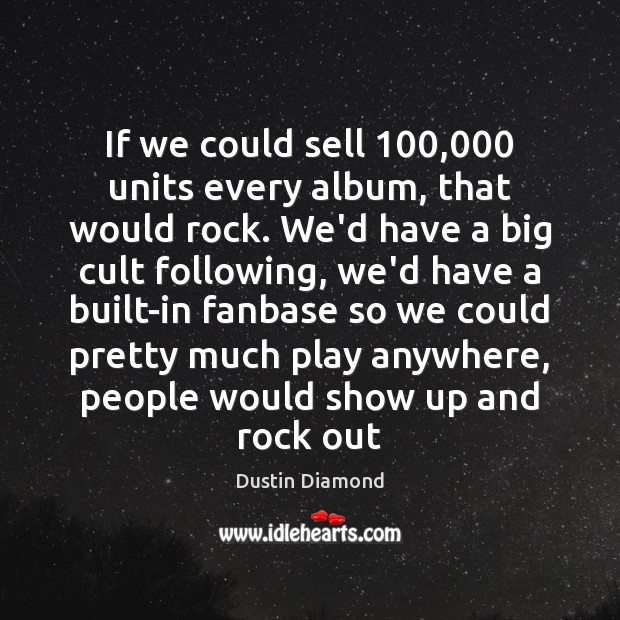 Dustin Diamond Picture Quote image saying: If we could sell 100,000 units every album, that would rock. We'd have
