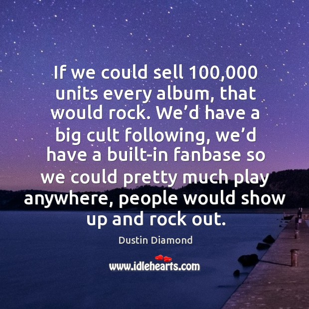 If we could sell 100,000 units every album, that would rock. Dustin Diamond Picture Quote