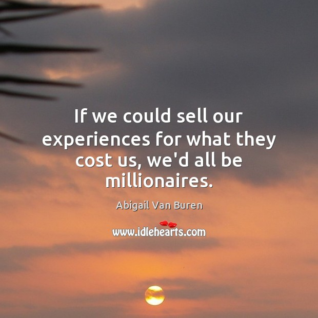 Image, If we could sell our experiences for what they cost us, we'd all be millionaires.