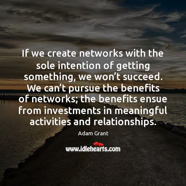 Image, If we create networks with the sole intention of getting something, we